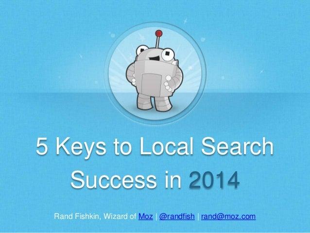 Rand Fishkin, Wizard of Moz | @randfish | rand@moz.com 5 Keys to Local Search Success in 2014