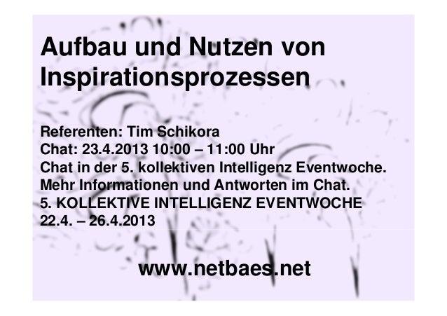 Aufbau und Nutzen vonInspirationsprozessenReferenten: Tim SchikoraChat: 23.4.2013 10:00 – 11:00 UhrChat in der 5. kollekti...