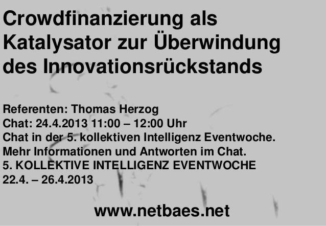 Crowdfinanzierung alsKatalysator zur Überwindungdes InnovationsrückstandsReferenten: Thomas HerzogChat: 24.4.2013 11:00 – ...