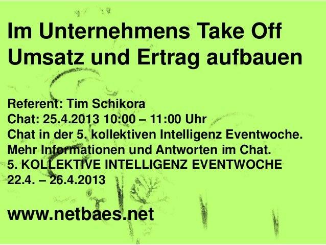 Im Unternehmens Take OffUmsatz und Ertrag aufbauenReferent: Tim SchikoraChat: 25.4.2013 10:00 – 11:00 UhrChat in der 5. ko...