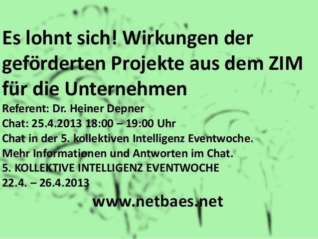Es lohnt sich! Wirkungen dergeförderten Projekte aus dem ZIMfür die UnternehmenReferent: Dr. Heiner DepnerChat: 25.4.2013 ...