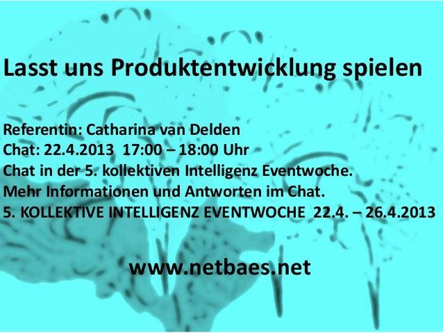 Lasst uns Produktentwicklung spielenReferentin: Catharina van DeldenChat: 22.4.2013 17:00 – 18:00 UhrChat in der 5. kollek...