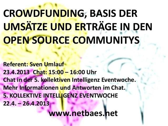 CROWDFUNDING, BASIS DERUMSÄTZE UND ERTRÄGE IN DENOPEN SOURCE COMMUNITYSReferent: Sven Umlauf23.4.2013 Chat: 15:00 – 16:00 ...