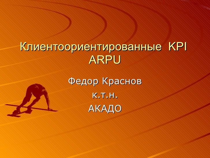 Клиентоориентированные  KPI   ARPU Федор Краснов к.т.н. АКАДО