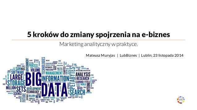 5 kroków do zmiany spojrzenia na e-biznes  Marketing analityczny w praktyce.  Mateusz Muryjas | LubBiznes | Lublin, 23 lis...