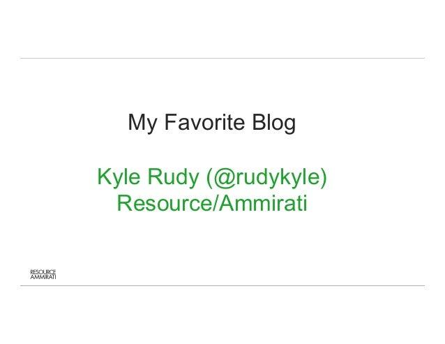 My Favorite Blog  Kyle Rudy (@rudykyle)  Resource/Ammirati