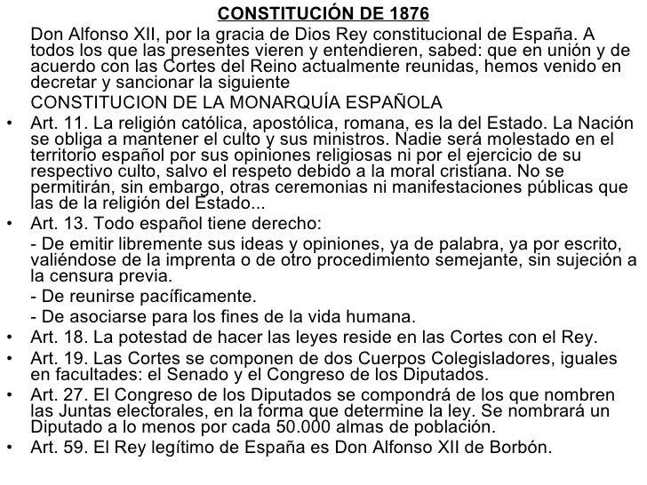 <ul><li>CONSTITUCIÓN DE 1876 </li></ul><ul><li>Don Alfonso XII, por la gracia de Dios Rey constitucional de España. A todo...