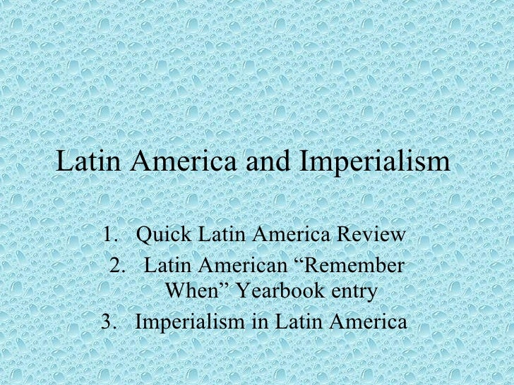 "Latin America and Imperialism  <ul><li>Quick Latin America Review  </li></ul><ul><li>Latin American ""Remember When"" Yearbo..."