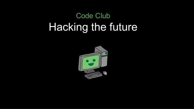 Code Club  Hacking the future