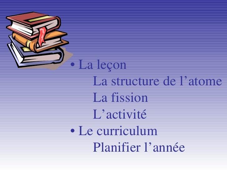 •  La leçon La structure de l'atome La fission L'activit é • Le curriculum Planifier l'ann ée