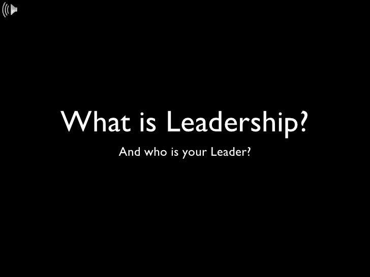 What is Leadership? <ul><li>And who is your Leader? </li></ul>