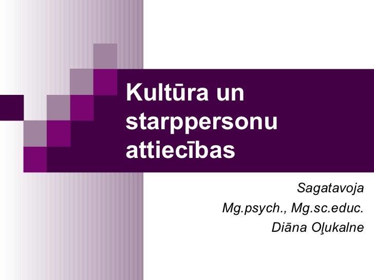 Kultūra unstarppersonuattiecības                  Sagatavoja       Mg.psych., Mg.sc.educ.              Diāna Oļukalne