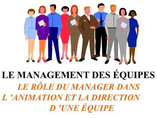 LE MANAGEMENT DES ÉQUIPES LE RÔLE DU MANAGER DANS L 'ANIMATION ET LA DIRECTION D 'UNE ÉQUIPE