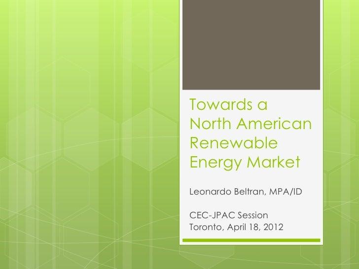Towards aNorth AmericanRenewableEnergy MarketLeonardo Beltran, MPA/IDCEC-JPAC SessionToronto, April 18, 2012