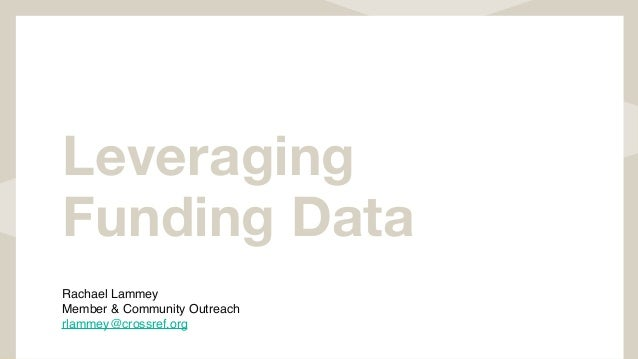 Leveraging Funding Data Rachael Lammey Member & Community Outreach rlammey@crossref.org