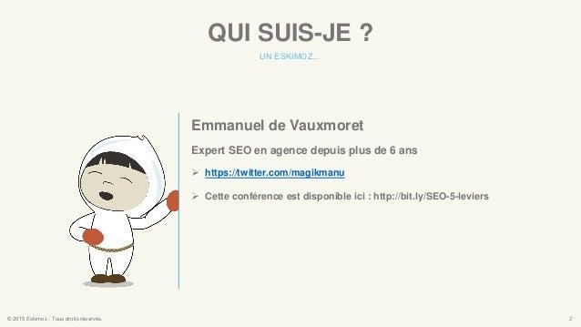 QUI SUIS-JE ? UN ESKIMOZ… © 2015 Eskimoz - Tous droits réservés. 2 Emmanuel de Vauxmoret Expert SEO en agence depuis plus ...