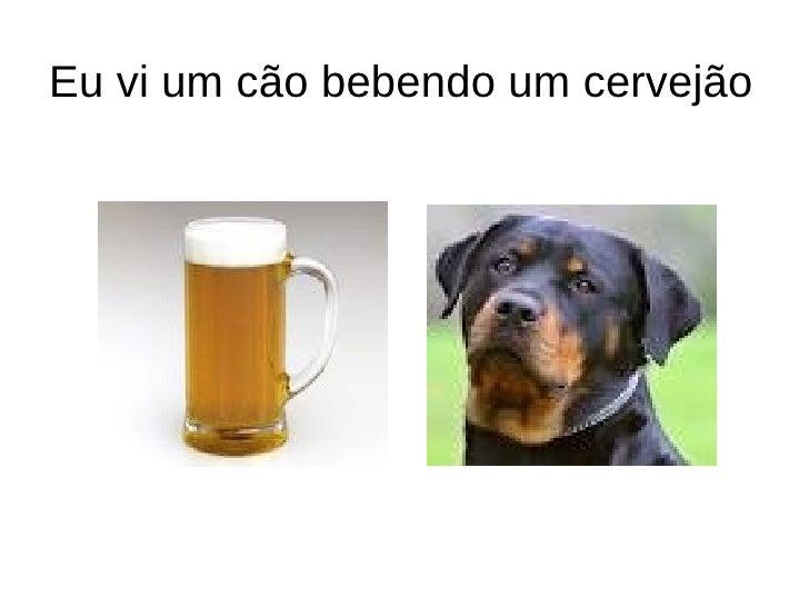 Eu vi um cão bebendo um cervejão