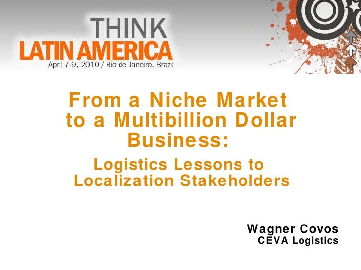 From a Niche Market  to a Multibillion Dollar Business:  Logistics Lessons to  Localization Stakeholders Wagner Covos CEVA...