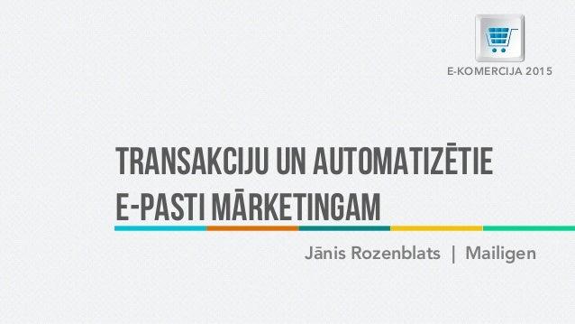 Transakciju un automatizētie e-pasti mārketingam Jānis Rozenblats | Mailigen E-KOMERCIJA 2015