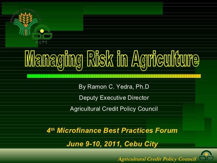 Managing Risk in Agriculture 4 th  Microfinance Best Practices Forum June 9-10, 2011, Cebu City By Ramon C. Yedra, Ph.D De...