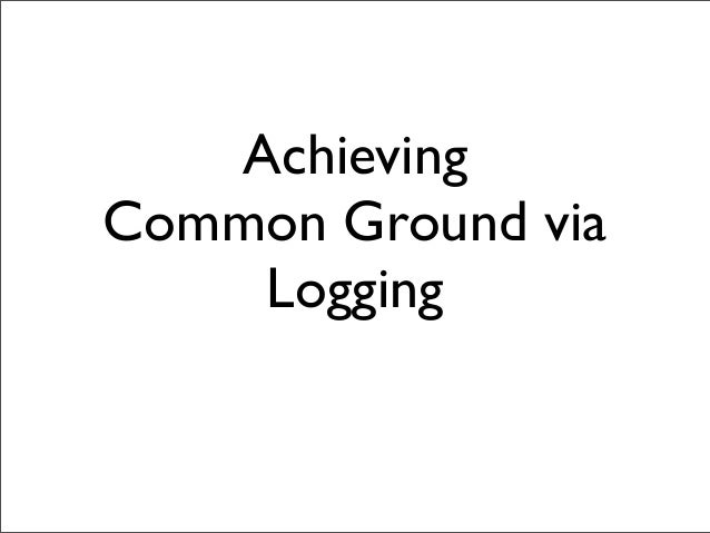 Achieving Common Ground via Logging