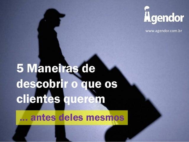 5 Maneiras de descobrir o que os clientes querem ... antes deles mesmos www.agendor.com.br