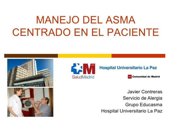 Javier Contreras Servicio de Alergia Grupo Educasma Hospital Universitario La Paz MANEJO DEL ASMA CENTRADO EN EL PACIENTE