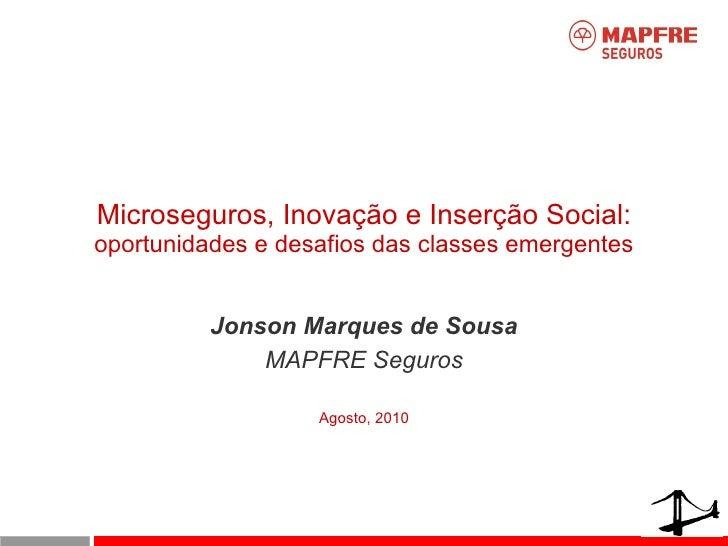 Microseguros, Inovação e Inserção Social: oportunidades e desafios das classes emergentes Jonson Marques de Sousa MAPFRE S...
