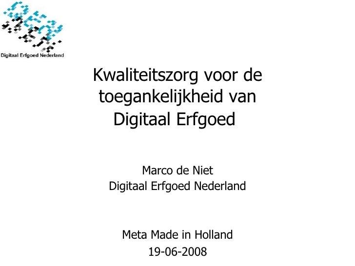 Kwaliteitszorg voor de toegankelijkheid van Digitaal Erfgoed   Meta Made in Holland 19-06-2008 Marco de Niet Digitaal Erfg...