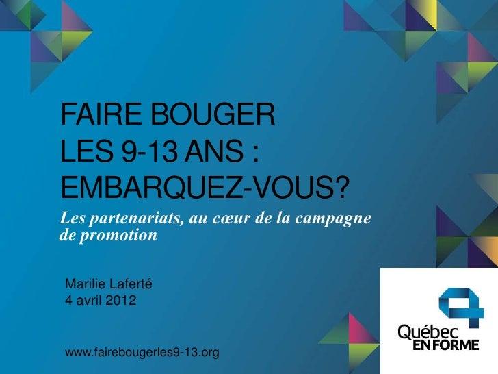 FAIRE BOUGERLES 9-13 ANS :EMBARQUEZ-VOUS?Les partenariats, au cœur de la campagnede promotionMarilie Laferté4 avril 2012ww...