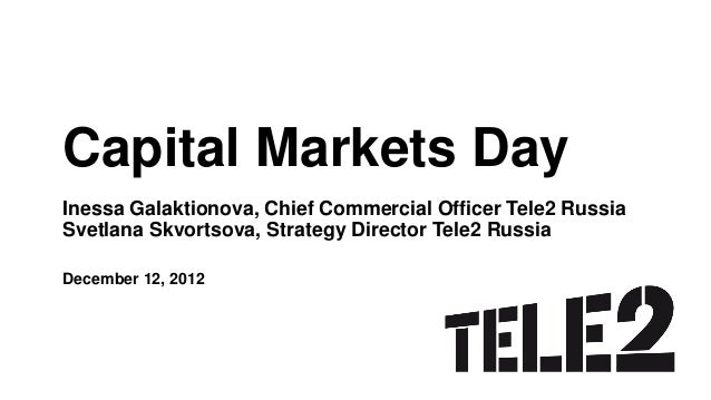 Capital Markets DayInessa Galaktionova, Chief Commercial Officer Tele2 RussiaSvetlana Skvortsova, Strategy Director Tele2 ...