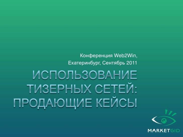 использование тизерных сетей: Продающие кейсы<br />Конференция Web2Win,<br />Екатеринбург, Сентябрь 2011 <br />