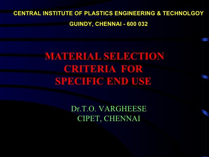 CENTRAL INSTITUTE OF PLASTICS ENGINEERING & TECHNOLGOY               GUINDY, CHENNAI - 600 032        MATERIAL SELECTION  ...