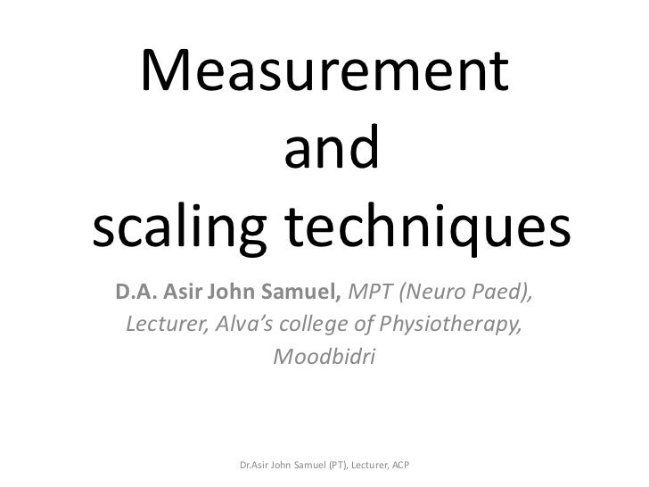Measurement        andscaling techniquesD.A. Asir John Samuel, MPT (Neuro Paed), Lecturer, Alva's college of Physiotherapy...