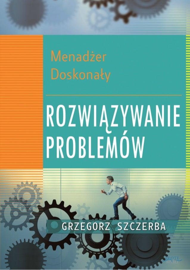 © Copyright by Grzegorz Szczerba, rok 2014 Autor: Grzegorz Szczerba Tytuł: Menadżer doskonały. Rozwiązywanie problemów Wyd...