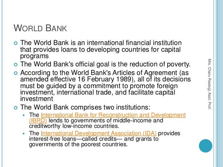 WORLD BANK   The World Bank is an international financial institution    that provides loans to developing countries for ...