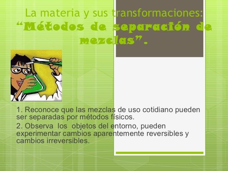 """La materia y sus transformaciones:""""Métodos de separación de           mezclas"""".1. Reconoce que las mezclas de uso cotidian..."""