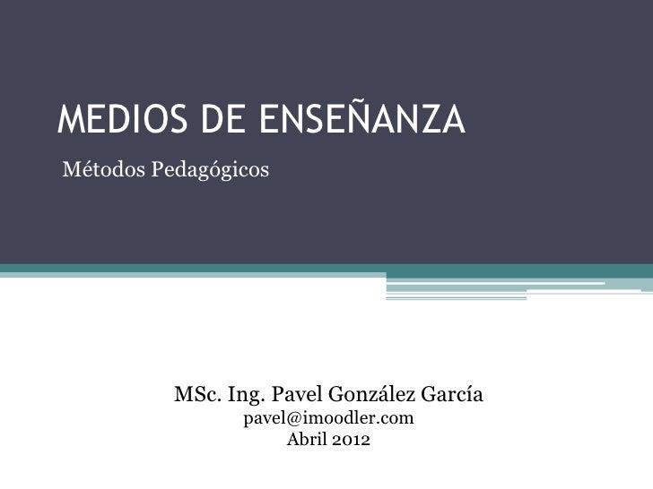MEDIOS DE ENSEÑANZAMétodos Pedagógicos          MSc. Ing. Pavel González García                pavel@imoodler.com         ...