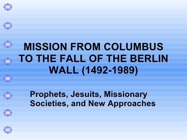 MISSION FROM COLUMBUS TO THE FALL OF THE BERLIN WALL (1492-1989) Prophets, Jesuits, Missionary Societies, and New Approaches