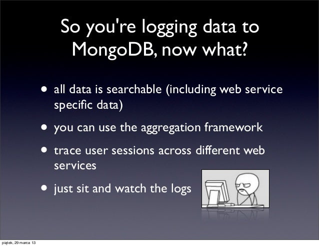 So youre logging data to                          MongoDB, now what?                      • all data is searchable (includ...