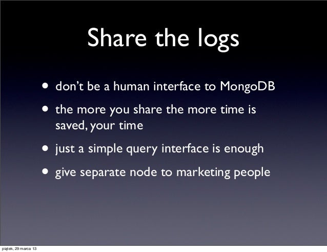 Share the logs                      • don't be a human interface to MongoDB                      • the more you share the ...