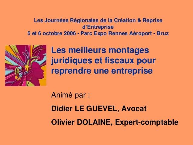 Les meilleurs montages juridiques et fiscaux pour reprendre une entreprise Animé par : Didier LE GUEVEL, Avocat Olivier DO...