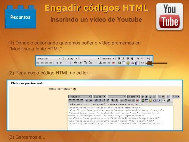 Engadir códigos HTML Recursos                    Inserindo un vídeo de Youtube(1) Dende o editor onde queremos poñer o víd...