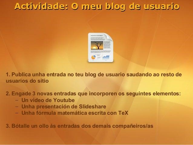Actividade: O meu blog de usuario1. Publica unha entrada no teu blog de usuario saudando ao resto deusuarios do sitio2. En...