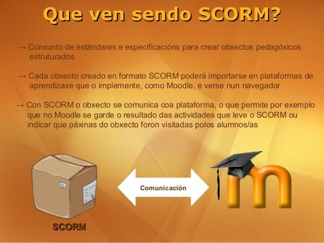 Que ven sendo SCORM?→ Conxunto de estándares e especificacións para crear obxectos pedagóxicos  estruturados→ Cada obxecto...