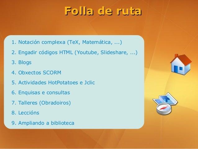 Folla de ruta1. Notación complexa (TeX, Matemática, ...)2. Engadir códigos HTML (Youtube, Slideshare, ...)3. Blogs4. Obxec...