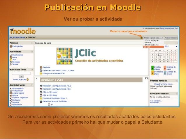 Publicación en Moodle                        Ver ou probar a actividadeSe accedemos como profesor veremos os resultados ac...