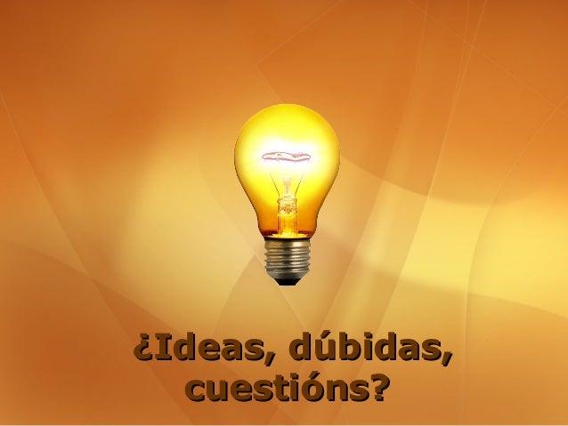 ¿Ideas, dúbidas,  cuestións?