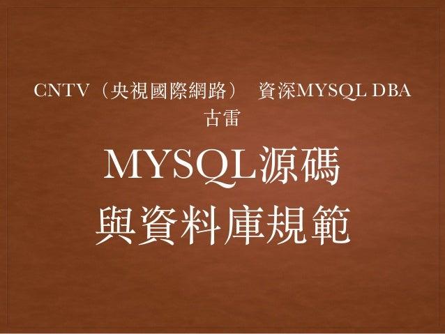 MYSQL源碼 與資料庫規範 CNTV(央視國際網路) 資深MYSQL DBA 古雷