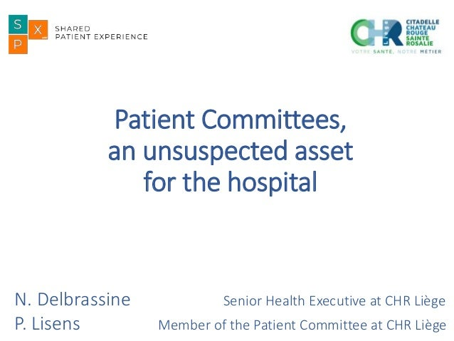 Patient Committees, an unsuspected asset for the hospital N. Delbrassine Senior Health Executive at CHR Liège P. Lisens Me...